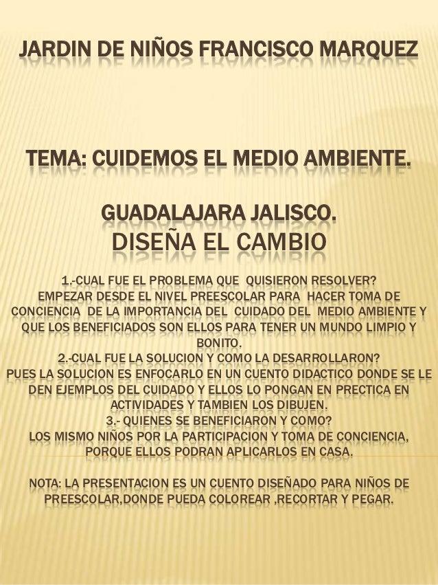 JARDIN DE NIÑOS FRANCISCO MARQUEZ   TEMA: CUIDEMOS EL MEDIO AMBIENTE.              GUADALAJARA JALISCO.               DISE...