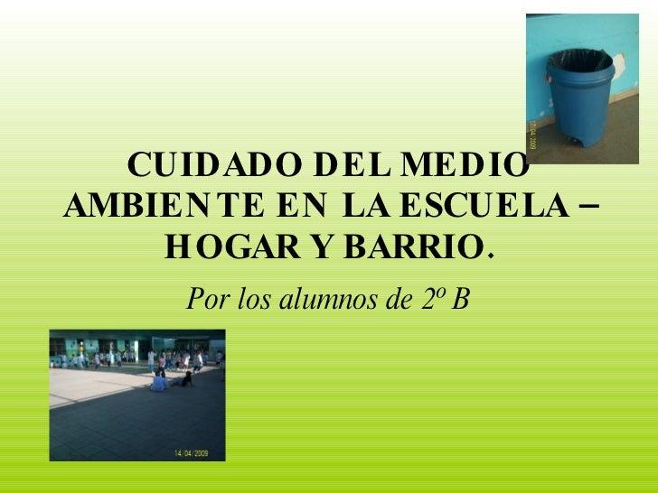 CUIDADO DEL MEDIO AMBIEN TE EN LA ESCUELA –     HOGAR Y BARRIO.      Por los alumnos de 2º B