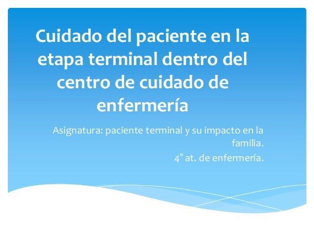 Cuidado del paciente en laetapa terminal dentro del  centro de cuidado de       enfermería  Asignatura: paciente terminal ...