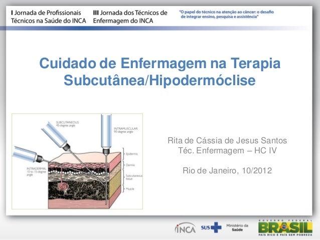 Cuidado de Enfermagem na Terapia Subcutânea/Hipodermóclise Rita de Cássia de Jesus Santos Téc. Enfermagem – HC IV Rio de J...