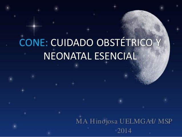 CONE: CUIDADO OBSTÉTRICO Y NEONATAL ESENCIAL  MA H inojosa UELMGAI/ MSP 2014