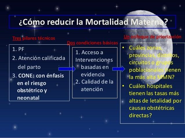 ¿Cómo reducir la Mortalidad Materna? Tres pilares técnicos  1. PF 2. Atención calificada del parto 3. CONE: con énfasis en...