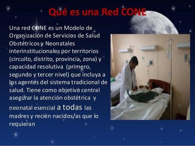 Qué es una Red CONE Una red CONE es un Modelo de Organización de Servicios de Salud Obstétricos y Neonatales interinstituc...