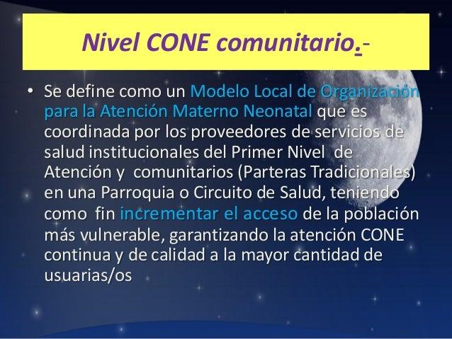 Nivel CONE comunitario.• Se define como un Modelo Local de Organización para la Atención Materno Neonatal que es coordinad...