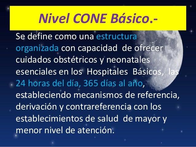 Nivel CONE Básico.Se define como una estructura organizada con capacidad de ofrecer cuidados obstétricos y neonatales esen...