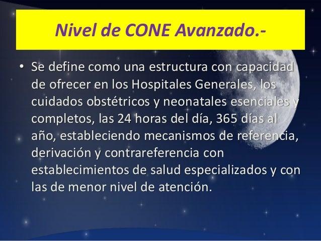 Nivel de CONE Avanzado.• Se define como una estructura con capacidad de ofrecer en los Hospitales Generales, los cuidados ...