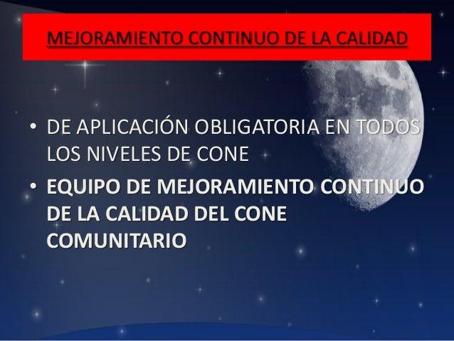 MEJORAMIENTO CONTINUO DE LA CALIDAD  • DE APLICACIÓN OBLIGATORIA EN TODOS LOS NIVELES DE CONE • EQUIPO DE MEJORAMIENTO CON...