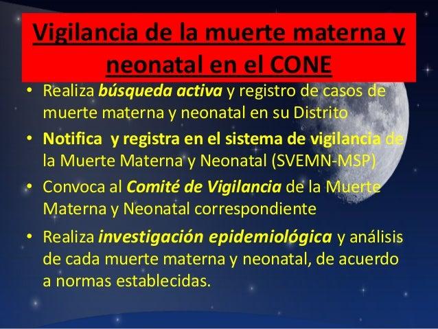 Vigilancia de la muerte materna y neonatal en el CONE  • Realiza búsqueda activa y registro de casos de muerte materna y n...