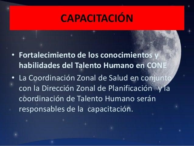 CAPACITACIÓN • Fortalecimiento de los conocimientos y habilidades del Talento Humano en CONE • La Coordinación Zonal de Sa...