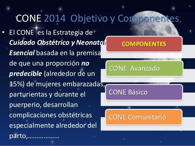 CONE 2014 Objetivo y Componentes • El CONE es la Estrategia de Cuidado Obstétrico y Neonatal COMPONENTES Esencial basada e...