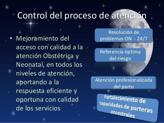 Control del proceso de atención • Mejoramiento del acceso con calidad a la atención Obstétrica y Neonatal, en todos los ni...