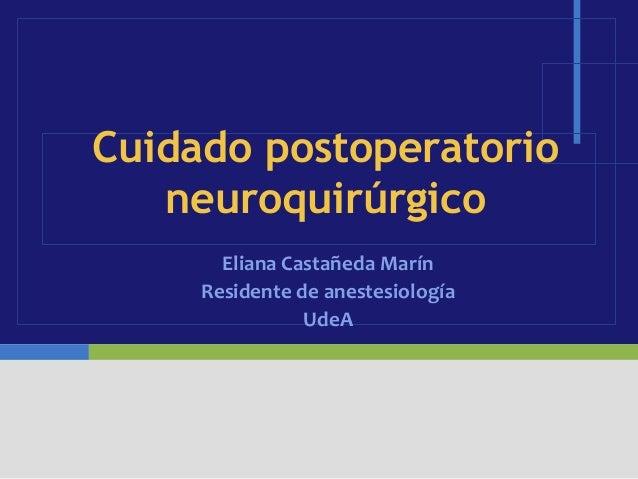Cuidado postoperatorio   neuroquirúrgico       Eliana Castañeda Marín     Residente de anestesiología                UdeA