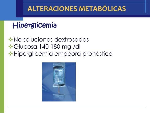 ALTERACIONES METABÓLICAS HiperglicemiaNo soluciones dextrosadasGlucosa 140-180 mg /dlHiperglicemia empeora pronóstico