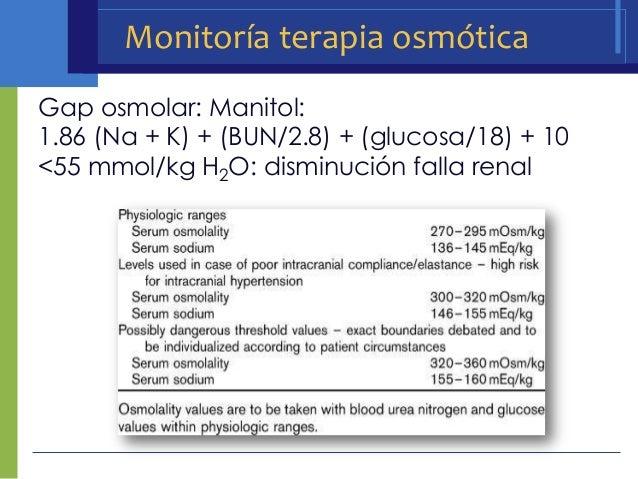 Monitoría terapia osmóticaGap osmolar: Manitol:1.86 (Na + K) + (BUN/2.8) + (glucosa/18) + 10<55 mmol/kg H2O: disminución f...