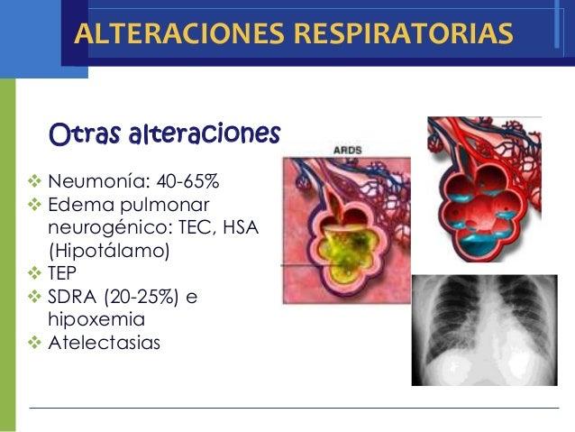 ALTERACIONES RESPIRATORIAS  Otras alteraciones Neumonía: 40-65% Edema pulmonar  neurogénico: TEC, HSA  (Hipotálamo) TEP...