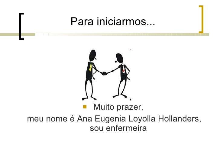 Para iniciarmos... <ul><li>Muito prazer, </li></ul><ul><li>meu nome é Ana Eugenia Loyolla Hollanders, sou enfermeira </li>...