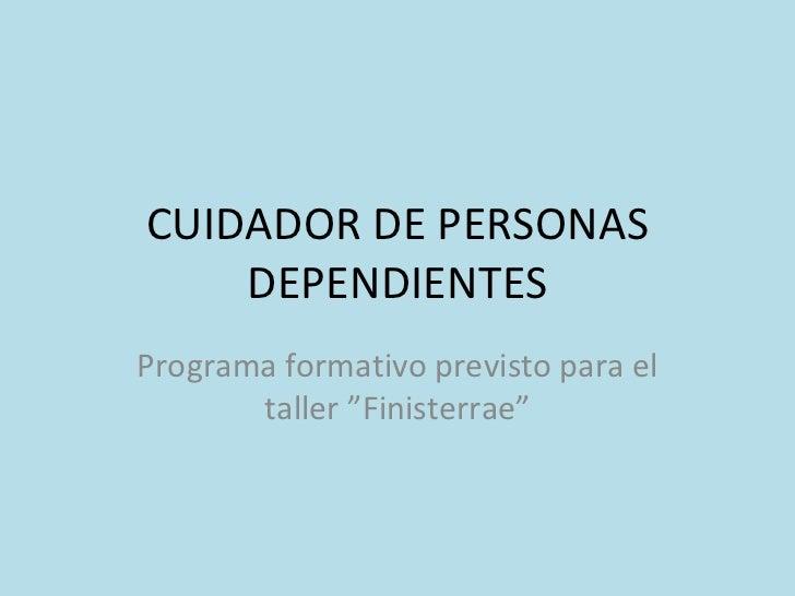 """CUIDADOR DE PERSONAS DEPENDIENTES Programa formativo previsto para el taller """"Finisterrae"""""""