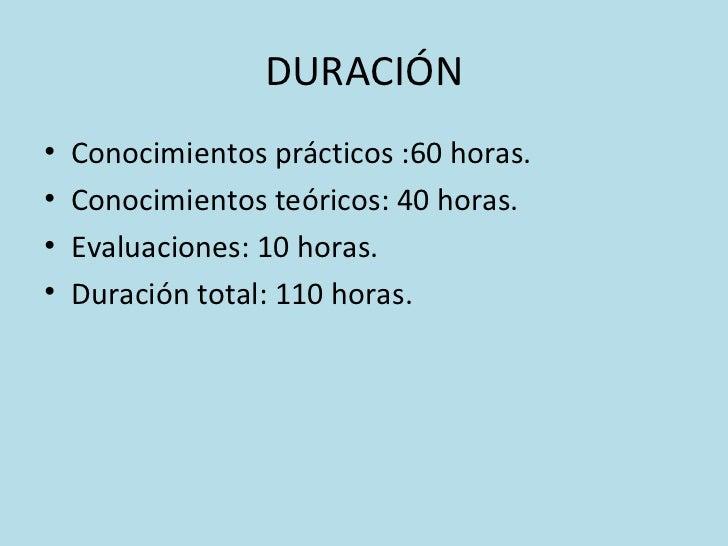 DURACIÓN <ul><li>Conocimientos prácticos :60 horas. </li></ul><ul><li>Conocimientos teóricos: 40 horas. </li></ul><ul><li>...