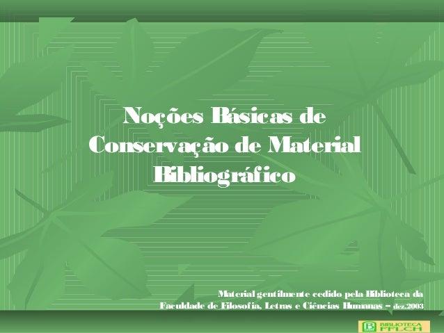Noções Básicas deConservação de MaterialBibliográficoMaterial gentilmente cedido pela Biblioteca daFaculdade de Filosofia,...