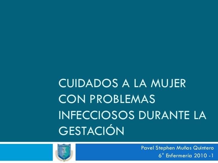 CUIDADOS A LA MUJER CON PROBLEMAS INFECCIOSOS DURANTE LA GESTACIÓN             Pavel Stephen Muños Quintero               ...