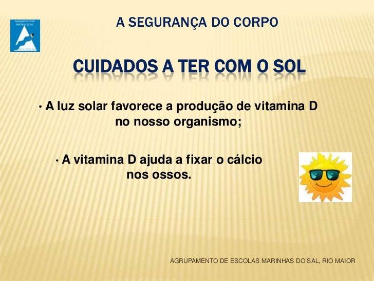 A SEGURANÇA DO CORPO<br />Cuidados a ter com o Sol<br /><ul><li>A luz solar favorece a produção de vitamina D  no nosso or...
