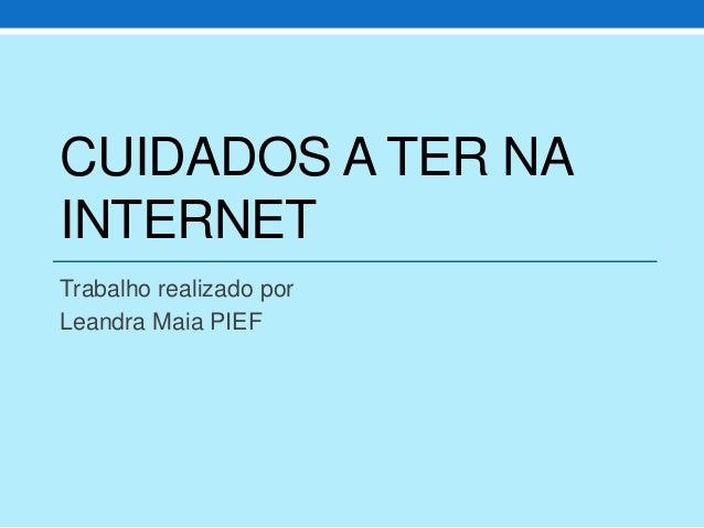 CUIDADOS A TER NA INTERNET Trabalho realizado por Leandra Maia PIEF