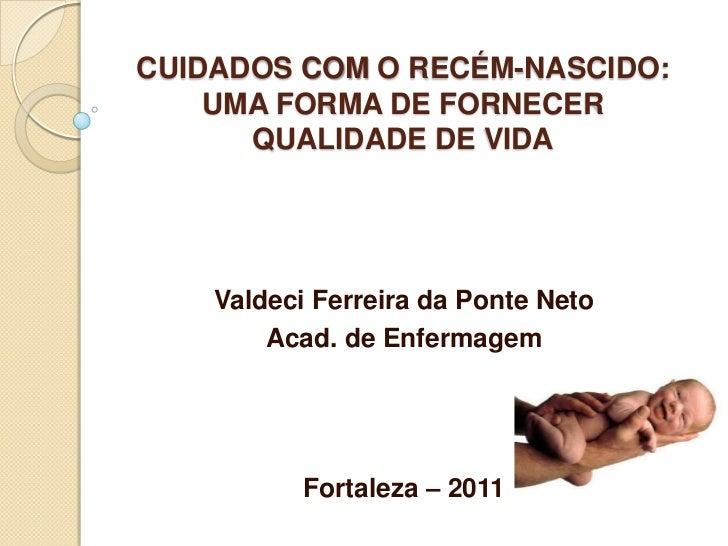 CUIDADOS COM O RECÉM-NASCIDO:    UMA FORMA DE FORNECER      QUALIDADE DE VIDA    Valdeci Ferreira da Ponte Neto        Aca...