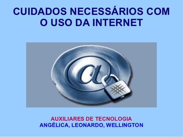 CUIDADOS NECESSÁRIOS COM    O USO DA INTERNET       AUXILIARES DE TECNOLOGIA    ANGÉLICA, LEONARDO, WELLINGTON