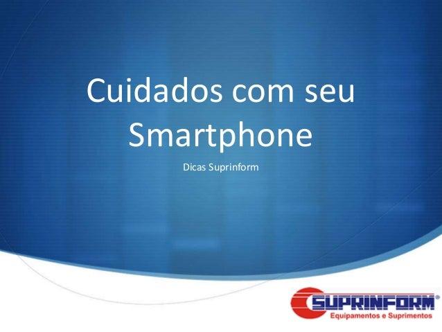 Cuidados com seu  Smartphone     Dicas Suprinform                        S