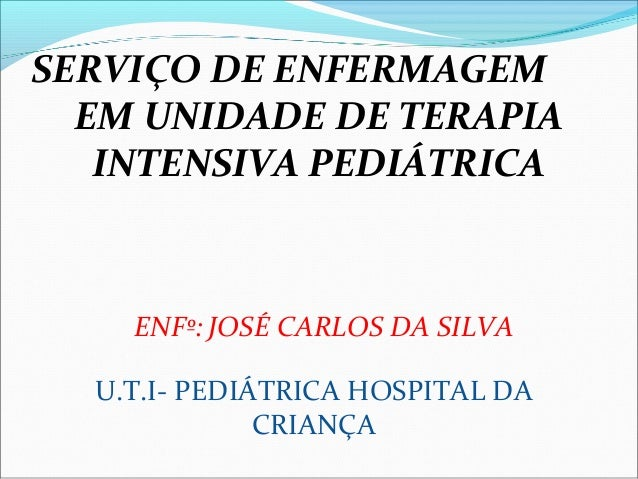 SERVIÇO DE ENFERMAGEM EM UNIDADE DE TERAPIA INTENSIVA PEDIÁTRICA ENFº: JOSÉ CARLOS DA SILVA U.T.I- PEDIÁTRICA HOSPITAL DA ...