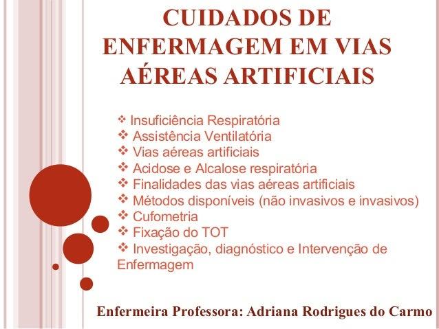 CUIDADOS DE ENFERMAGEM EM VIAS AÉREAS ARTIFICIAIS Enfermeira Professora: Adriana Rodrigues do Carmo  Insuficiência Respir...