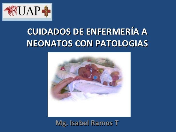 CUIDADOS DE ENFERMERÍA A NEONATOS CON PATOLOGIAS Mg. Isabel Ramos T