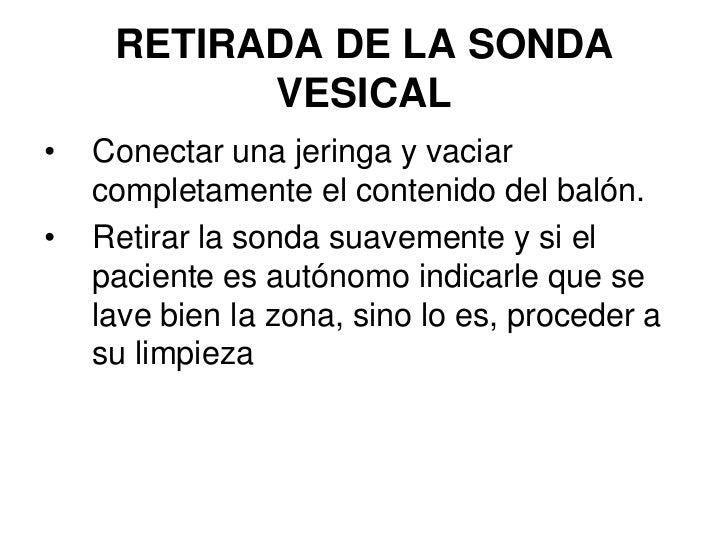 RETIRADA DE LA SONDA            VESICAL •   Conectar una jeringa y vaciar     completamente el contenido del balón. •   Re...
