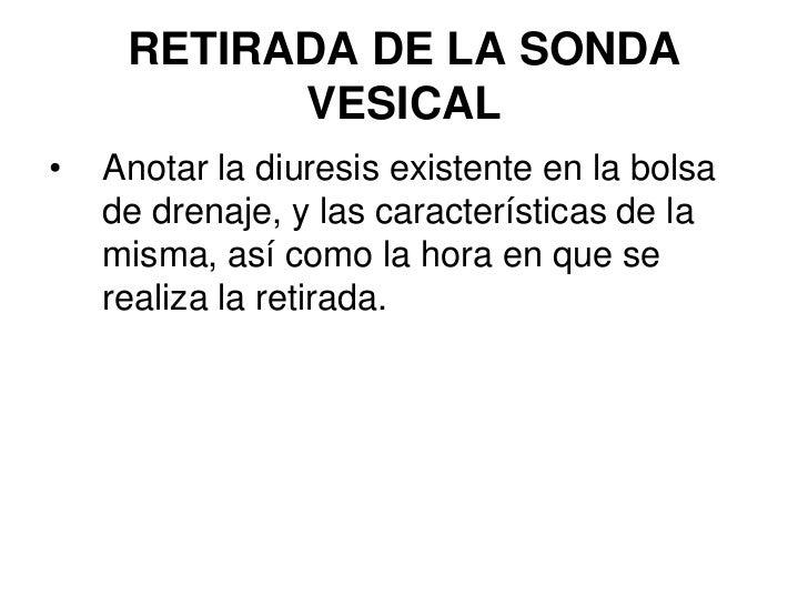 RETIRADA DE LA SONDA            VESICAL •   Anotar la diuresis existente en la bolsa     de drenaje, y las características...