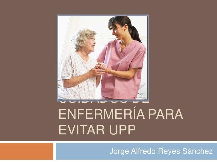 CUIDADOS DEENFERMERÍA PARAEVITAR UPP      Jorge Alfredo Reyes Sánchez