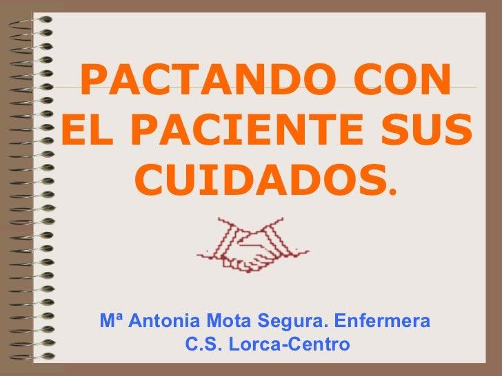 Mª Antonia Mota Segura. Enfermera  C.S. Lorca-Centro PACTANDO CON EL PACIENTE SUS CUIDADOS .