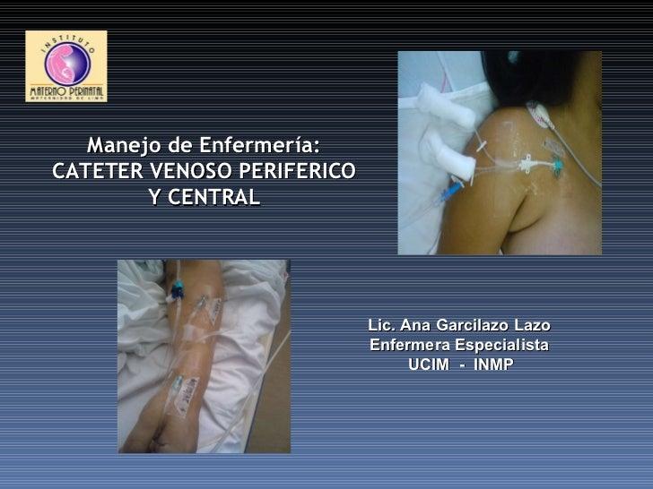 Lic. Ana Garcilazo Lazo Enfermera Especialista UCIM  -  INMP Manejo de Enfermería: CATETER VENOSO PERIFERICO Y CENTRAL