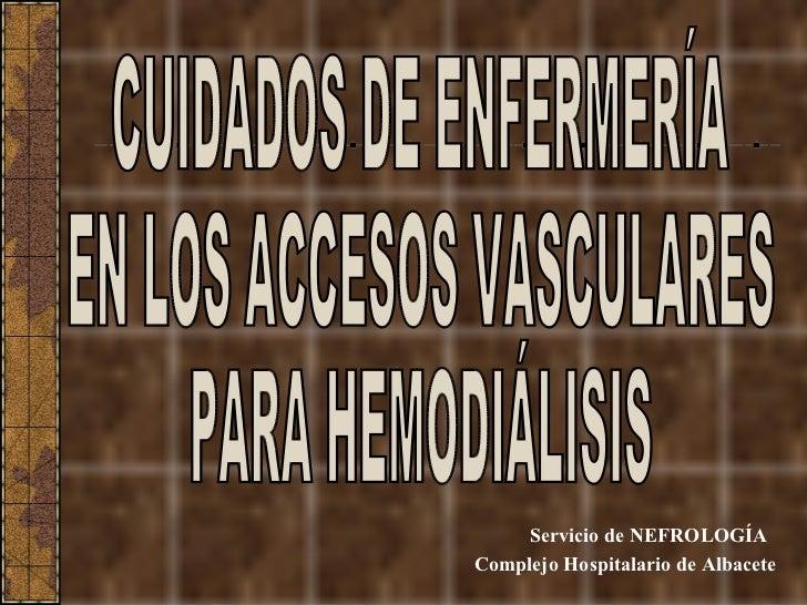 Servicio de NEFROLOGÍA Complejo Hospitalario de Albacete CUIDADOS DE ENFERMERÍA EN LOS ACCESOS VASCULARES PARA HEMODIÁLISIS