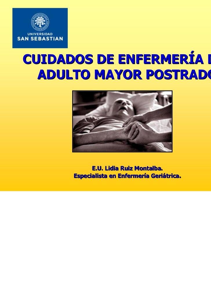 CUIDADOS DE ENFERMERÍA DEL  ADULTO MAYOR POSTRADO            E.U. Lidia Ruiz Montalba.      Especialista en Enfermería Ger...