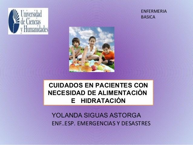 CUIDADOS EN PACIENTES CON NECESIDAD DE ALIMENTACIÓN E HIDRATACIÓN YOLANDA SIGUAS ASTORGA ENF..ESP. EMERGENCIAS Y DESASTRES...