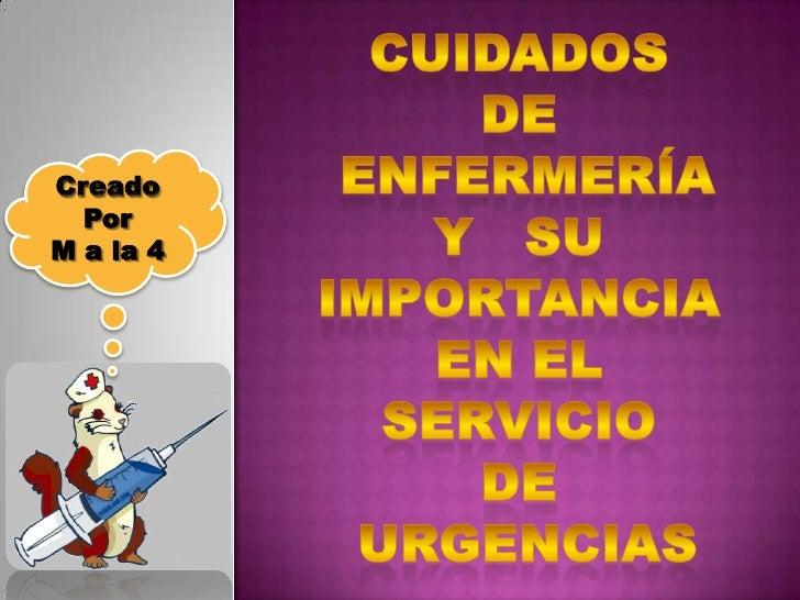 Cuidados de enfermería y   su importancia en el servicio de urgencias<br />Creado <br />Por <br />M a la 4<br />