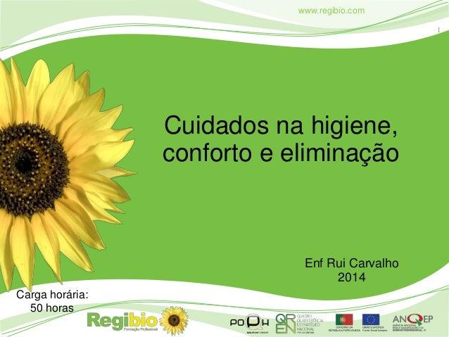 1 www.regibio.com Cuidados na higiene, conforto e eliminação Enf Rui Carvalho 2014 Carga horária: 50 horas