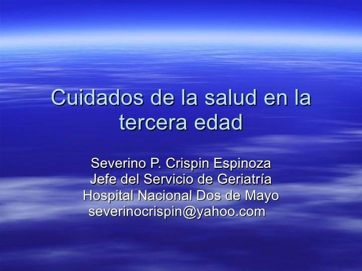 Cuidados de la salud en la tercera edad Severino P. Crispin Espinoza Jefe del Servicio de Geriatría Hospital Nacional Dos ...