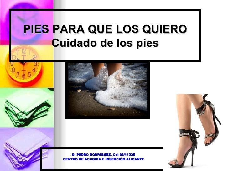 PIES PARA QUE LOS QUIERO Cuidado de los pies D. PEDRO RODRÍGUEZ. Col 03/11225 CENTRO DE ACOGIDA E INSERCIÓN ALICANTE
