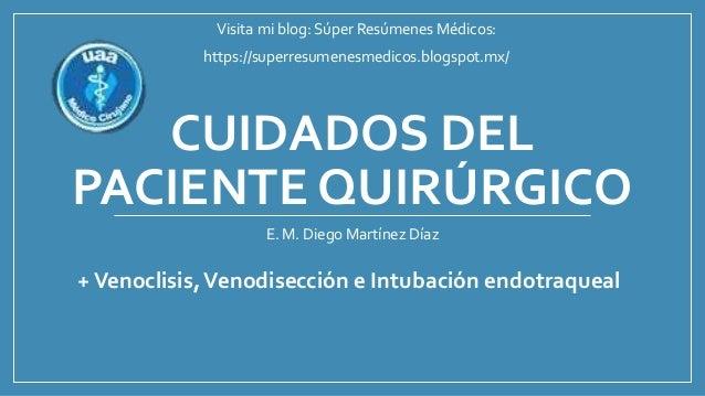 CUIDADOS DEL PACIENTE QUIRÚRGICO E. M. Diego Martínez Díaz +Venoclisis,Venodisección e Intubación endotraqueal Visita mi b...