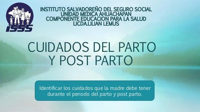 CUIDADOS DEL PARTO Y POST PARTO INSTITUTO SALVADOREÑO DEL SEGURO SOCIAL UNIDAD MEDICA AHUACHAPAN COMPONENTE EDUCACION PARA...