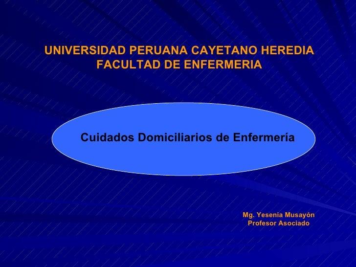 UNIVERSIDAD PERUANA CAYETANO HEREDIA FACULTAD DE ENFERMERIA Cuidados Domiciliarios de Enfermería Mg. Yesenia Musayón Profe...
