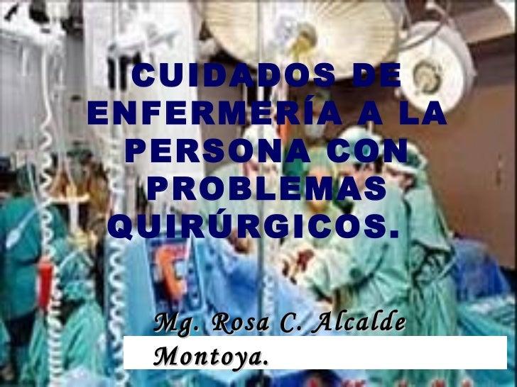 CUIDADOS DE ENFERMERÍA A LA PERSONA CON PROBLEMAS QUIRÚRGICOS.  Mg. Rosa C. Alcalde Montoya.