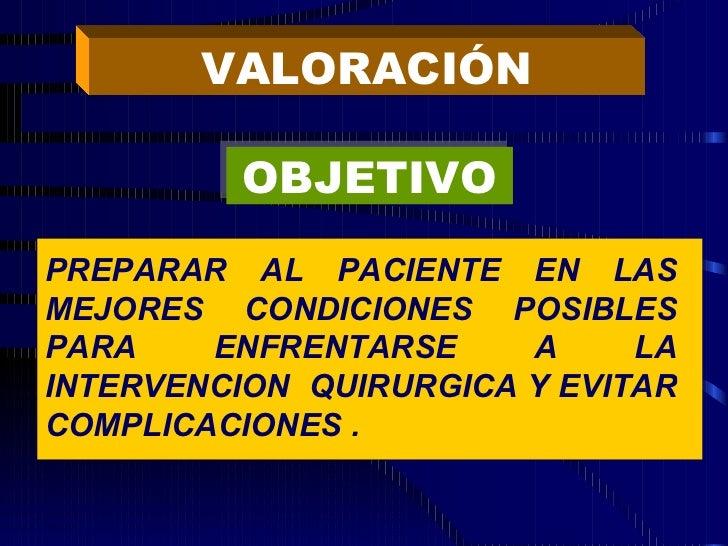 VALORACIÓN OBJETIVO PREPARAR AL PACIENTE EN LAS MEJORES CONDICIONES POSIBLES PARA ENFRENTARSE A LA INTERVENCION  QUIRURGIC...