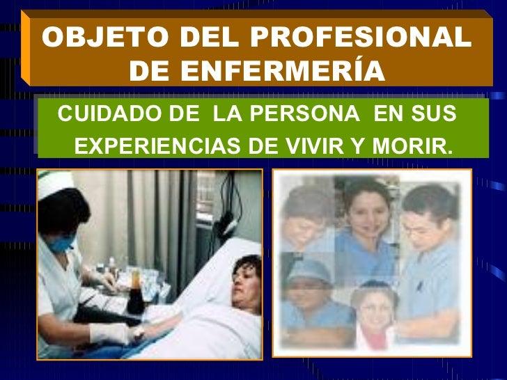 OBJETO DEL PROFESIONAL  DE ENFERMERÍA  CUIDADO DE  LA PERSONA  EN SUS  EXPERIENCIAS DE VIVIR Y MORIR.